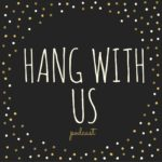 Hang With Us Podcast